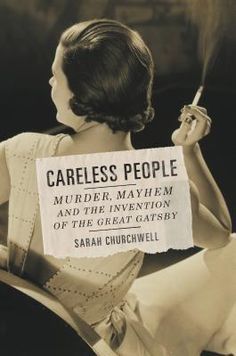 Careless People: Murder, Mayhem, and the Invention of The Great Gatsby by Sarah Churchwell