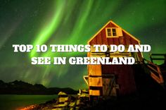 Top 10 Things to Do and See in Greenland