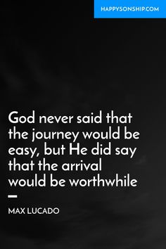 God never said that the journey would be easy, but He did say that the arrival would be worthwhile