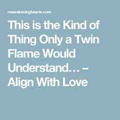This is the Kind of Thing Only a Twin Flame Would Understand… – Align With Love