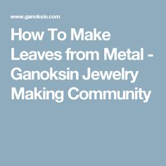 How To Make Leaves from Metal - Ganoksin Jewelry Making Community