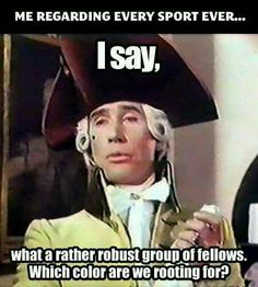 Me regarding every sport ever. I say, what a rather robust group of fellows. Which color are we tooting for.