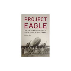 Project Eagle : The American Christians of North Korea in World War II (Hardcover) (Robert S. Kim)