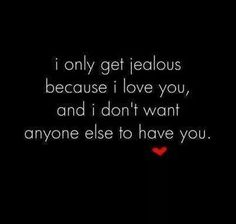 I only get jelous because I love you, and I don't want anyone else to have you.