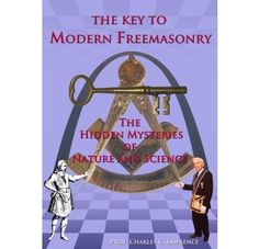 The Key To Modern Freemasonry, The Hidden Mysteries Of Nature And Science by Charles Lawrence