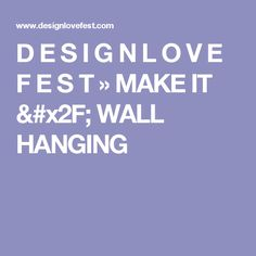 D E S I G N L O V E F E S T » MAKE IT / WALL HANGING