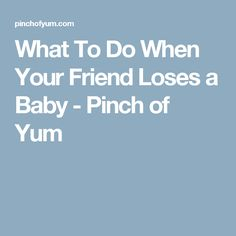 What To Do When Your Friend Loses a Baby - Pinch of Yum