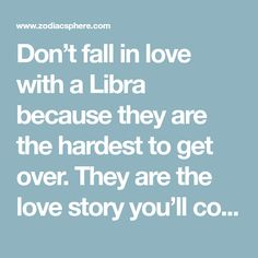 Don't fall in love with a Libra because they are the hardest to get over. They are the love story you'll compare to everyone else. The new standards you didn't even know existed suddenly comes to l…
