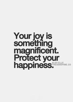 Your joy is something magnificent. Protect your happiness.
