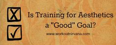 """Is Training for Aesthetics a """"Good"""" Goal? - Workout Nirvana"""