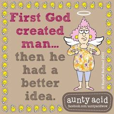 First God created man then He had a better idea!                                                                                                                                                                                 More
