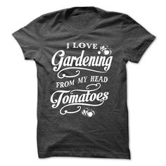 """""""I LOVE GARDENING FROM MY HEAD TOMATOES ! If you love gardening, this t-shirt is for you. Get your now."""""""