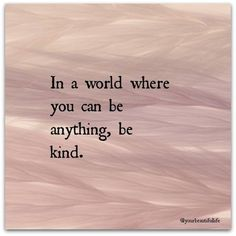 *In a world where you can be anything, be kind...  Yes, yes, yes. This is everything I want to teach my children.