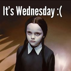 It's Wednesday :(