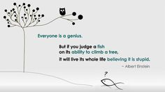 """""""Everyone is a genius but if you judge a fish by its ability to climb a tree it will spend its whole life believing it is stupid."""" - Albrrt Einstein"""