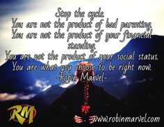 Stop the cycle.   You are not the product of bad parenting. You are not the product of your financial standing. You are not the product of your social status. You are what you choose to be right now. -Robin Marvel- / www.robinmarvel.com