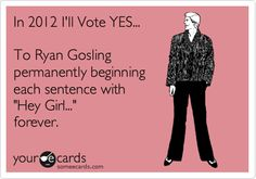 """In 2012 I'll vote YES... to Ryan Gosling permanently beginning each sentence with """"Hey Girl..."""" forever. // #ecards Finally, something I can stand behind."""