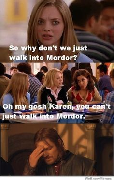 Mean Girls/ Lord of The Rings I totally just said that in their voices hahaha I have a mean girls issue