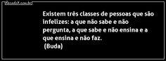 """""""Existem três classes de pessoas que são infelizes: a que não sabe e não pergunta, a que sabe e não ensina e a que ensina e não faz."""" Buda."""