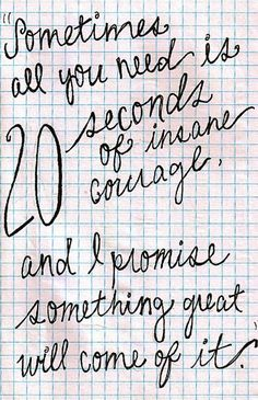 JUST 20 seconds. And then it all falls into place after that. 20 seconds of courage - you can do that.