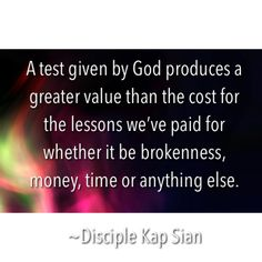 A test given by God produces a greater value than the cost for the lessons we've paid for whether it be brokenness, money, time or anything else.