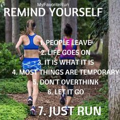 REMIND YOURSELF  1.	PEOPLE LEAVE 2.	LIFE GOES ON 3.	IT IS WHAT IT IS 4.	MOST THINGS ARE TEMPORARY 5.	DON'T OVERTHINK 6.	LET IT GO  7.	JUST RUN