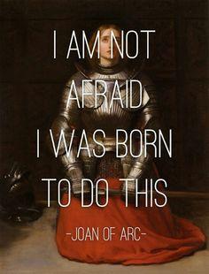 I am not afraid; I was born to do this. St. Joan of Arc