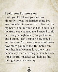 I told you I'd move on. I told you I'd let you go someday. Honestly, it was the hardest thing I've ever done but it was worth it. For me, for my heart. You hurt me so bad. You killed my trust, you changed me. I knew I could be strong enough to let you go. I knew it and I did it. I can't explain how proud I am. Because I'm the only one who knows how much you hurt me. But here I am now, healing. We may love the wrong Be With Someone, Loving Someone, Told You So, Love You, Let It Be, Real Quotes, Life Quotes, You Hurt Me, Relationship Rules
