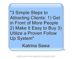 3 Simple Steps to Attracting Clients: 1) Get in Front of More People 2) Make It Easy to Buy 3) Utilize a Proven Follow Up System