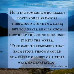 A person you are hurting remains harmed whether or not a name is used ~ mother, father, daughter, son, wife, husband, friend . . . if you are harming them they will be hurt by it in some way at some time . . . Evil deeds have a way of haunting our lives for years and years and years . . .