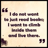 I do not want to just read book; I want to climb inside them and live there.
