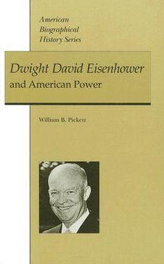 Dwight David Eisenhower and American Power  by William B. Pickett