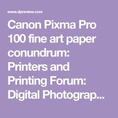 Canon Pixma Pro 100 fine art paper conundrum: Printers and Printing Forum: Digital Photography Review