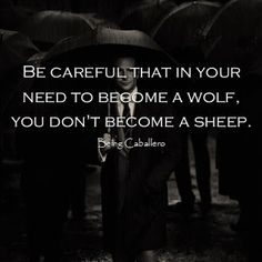 Be careful that in your need to become a wolf, you don't become a sheep. #BeingCaballero