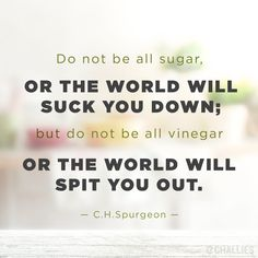"""Do not be all sugar, or the world will suck you down; but do not be all vinegar or the world will spit you out."" (C.H. Spurgeon)"