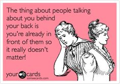 The thing about people talking about you behind your back is you're already in front of them so it really doesn't matter!