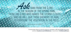 <3 <3 Zechariah 10:1 (ESV) 10 Ask rain from the Lord in the season of the spring rain,from the Lord who makes the storm clouds,and he will give them showers of rain, to everyone the vegetation in the field. https://www.biblegateway.com/passage/?search=Zechariah+10%3A1&version=ESV Recent Photos The Commons 20under20 Galleries World Map App Garden ...