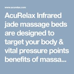 AcuRelax Infrared jade massage beds are designed to target your body & vital pressure points benefits of massage, chiropractic, acupressure and Far-Infrared Heat. Far Infrared Heat is one of the safest, most beneficial forms of natural heat.