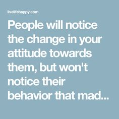People will notice the change in your attitude towards them, but won't notice their behavior that made you change.