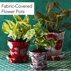 Cover terracotta pots with scrap fabric to make your flower pots match your decor!