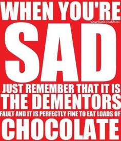 When you're sad, just remember that it is the dementors' fault and it's perfectly fine to eat loads of chocolate.
