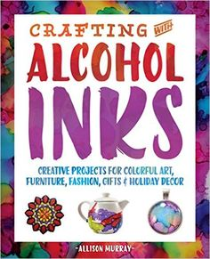 Crafting with Alcohol Inks: Creative Projects for Colorful Art, Furniture, Fashion, Gifts and Holiday Decor: Allison Murray: 9781612436449: Amazon.com: Books