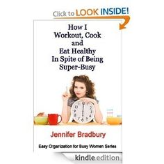 How I Workout, Cook and Eat Healthy in Spite of Being Super-Busy (Easy Organization for Busy Women Series) eBook Jennifer Bradbury Kindle Store #books-worth-reading