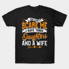 You Can't Scare Me I Have Three Daughters And A Wife. I Have Three Daughters And A Wife so you can't scare me is an awesome funny gift for any proud dad. Every papa needs a bravery reward for living with four females in one house or maybe the father has a son or two for backup. A cool Christmas present for dad from his kids including his 3 daughters and wife.