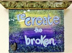 how to be creative:  re create whats broken.  Your creative process is chalk full of HOPE!