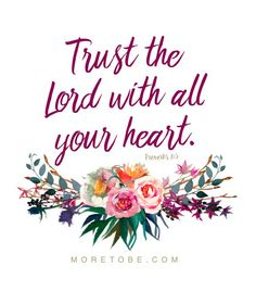 Trust in the Lord with all your heart . . . and lean not on your own understanding . . . but in all your ways acknowledge Him, and He will make your paths straight.