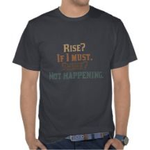 Rise? If I Must. Shine? Not Happening. Tee Shirts