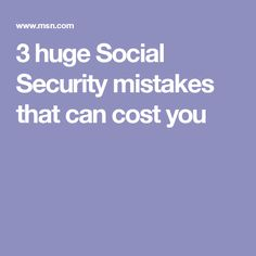 3 huge Social Security mistakes that can cost you