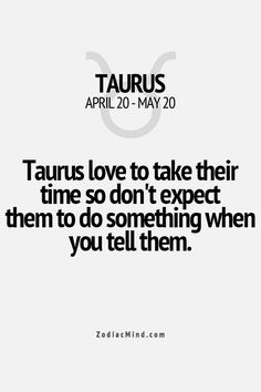 Taurus love to take their time so don't expect them to do something  when you tell them