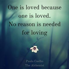 """One is loved because one is loved. No reason is needed for loving.""  ― Paulo Coelho, The Alchemist.  More love quotes when you click on the pic."
